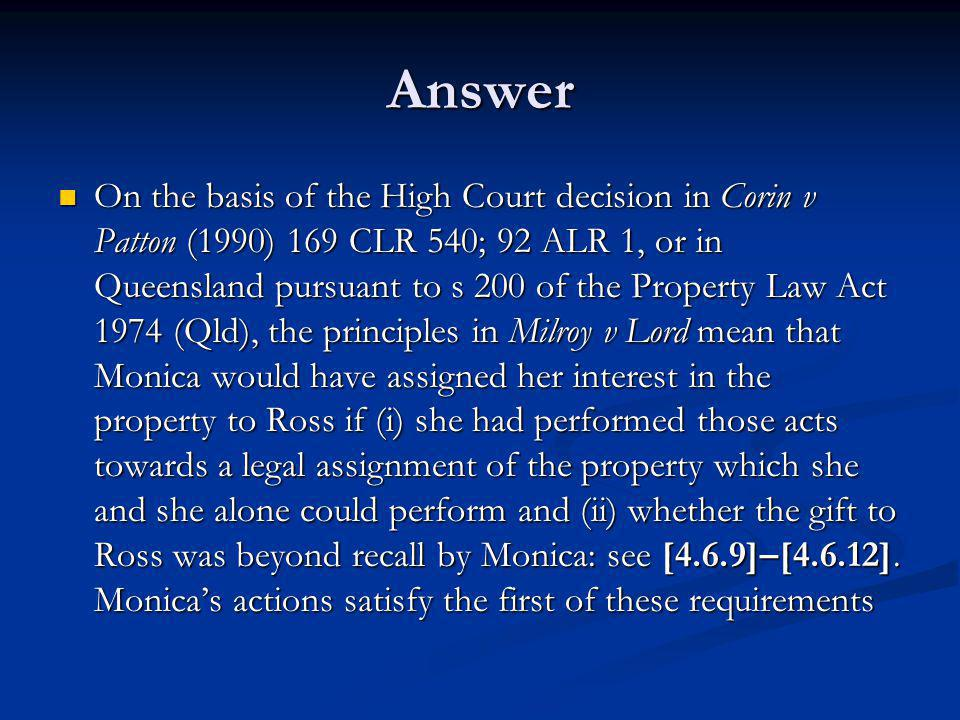 Answer On the basis of the High Court decision in Corin v Patton (1990) 169 CLR 540; 92 ALR 1, or in Queensland pursuant to s 200 of the Property Law Act 1974 (Qld), the principles in Milroy v Lord mean that Monica would have assigned her interest in the property to Ross if (i) she had performed those acts towards a legal assignment of the property which she and she alone could perform and (ii) whether the gift to Ross was beyond recall by Monica: see [4.6.9]–[4.6.12].