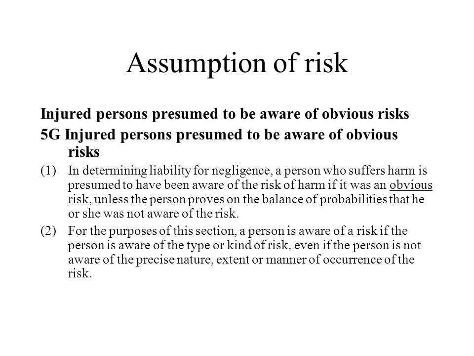 Assumption of risk Injured persons presumed to be aware of obvious risks 5G Injured persons presumed to be aware of obvious risks (1)In determining liability for negligence, a person who suffers harm is presumed to have been aware of the risk of harm if it was an obvious risk, unless the person proves on the balance of probabilities that he or she was not aware of the risk.