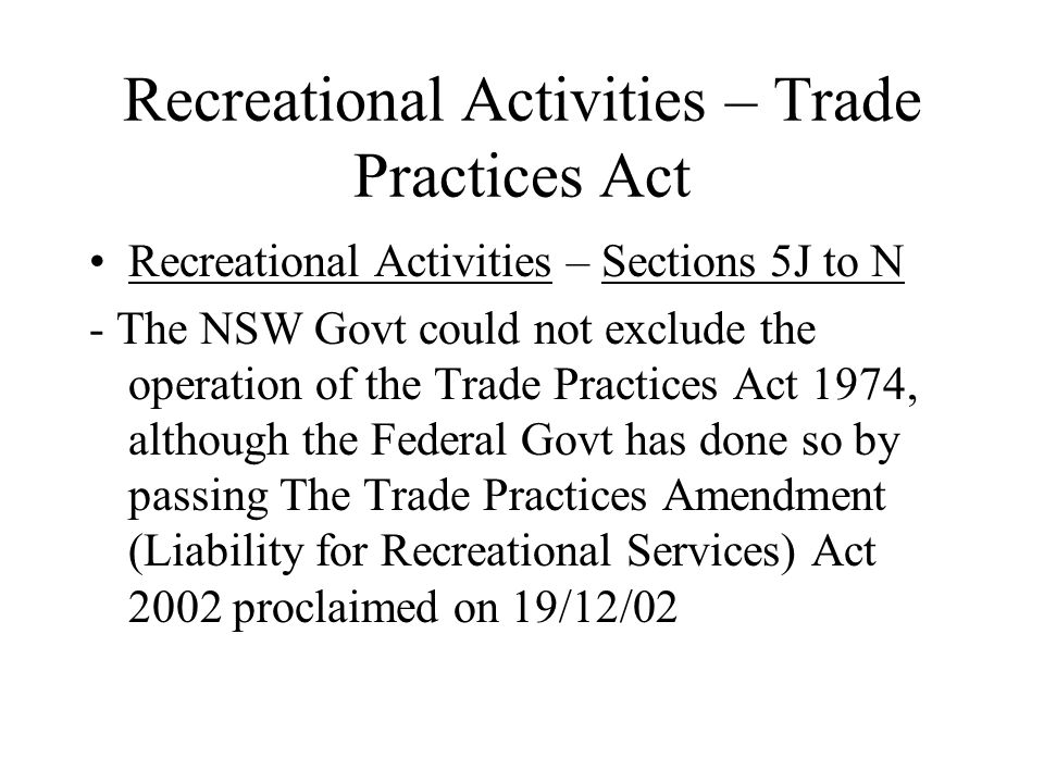 Recreational Activities – Trade Practices Act Recreational Activities – Sections 5J to N - The NSW Govt could not exclude the operation of the Trade Practices Act 1974, although the Federal Govt has done so by passing The Trade Practices Amendment (Liability for Recreational Services) Act 2002 proclaimed on 19/12/02