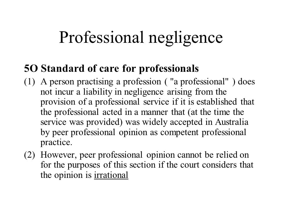 Professional negligence 5O Standard of care for professionals (1)A person practising a profession ( a professional ) does not incur a liability in negligence arising from the provision of a professional service if it is established that the professional acted in a manner that (at the time the service was provided) was widely accepted in Australia by peer professional opinion as competent professional practice.