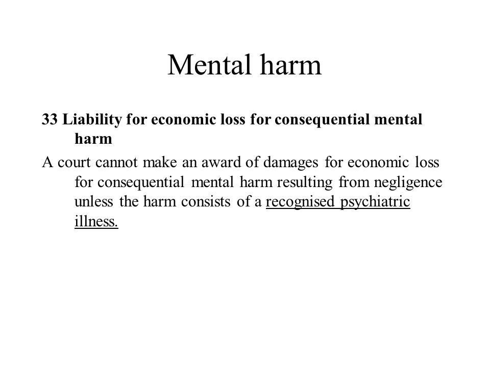 Mental harm 33 Liability for economic loss for consequential mental harm A court cannot make an award of damages for economic loss for consequential mental harm resulting from negligence unless the harm consists of a recognised psychiatric illness.