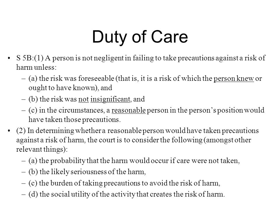 Duty of Care S 5B:(1) A person is not negligent in failing to take precautions against a risk of harm unless: –(a) the risk was foreseeable (that is, it is a risk of which the person knew or ought to have known), and –(b) the risk was not insignificant, and –(c) in the circumstances, a reasonable person in the person's position would have taken those precautions.