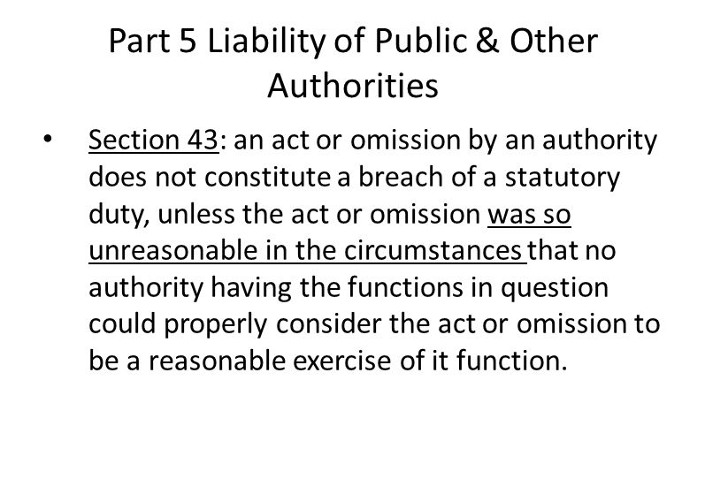 Part 5 Liability of Public & Other Authorities Section 43: an act or omission by an authority does not constitute a breach of a statutory duty, unless the act or omission was so unreasonable in the circumstances that no authority having the functions in question could properly consider the act or omission to be a reasonable exercise of it function.
