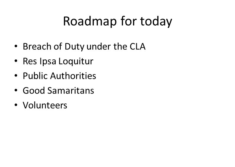 Roadmap for today Breach of Duty under the CLA Res Ipsa Loquitur Public Authorities Good Samaritans Volunteers