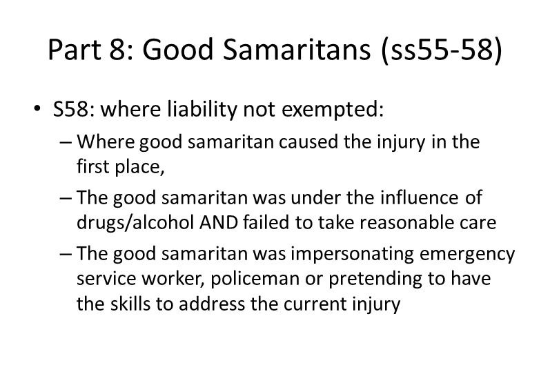 Part 8: Good Samaritans (ss55-58) S58: where liability not exempted: – Where good samaritan caused the injury in the first place, – The good samaritan was under the influence of drugs/alcohol AND failed to take reasonable care – The good samaritan was impersonating emergency service worker, policeman or pretending to have the skills to address the current injury