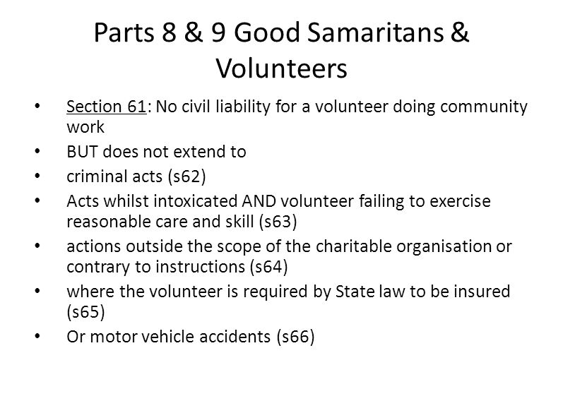 Parts 8 & 9 Good Samaritans & Volunteers Section 61: No civil liability for a volunteer doing community work BUT does not extend to criminal acts (s62) Acts whilst intoxicated AND volunteer failing to exercise reasonable care and skill (s63) actions outside the scope of the charitable organisation or contrary to instructions (s64) where the volunteer is required by State law to be insured (s65) Or motor vehicle accidents (s66)