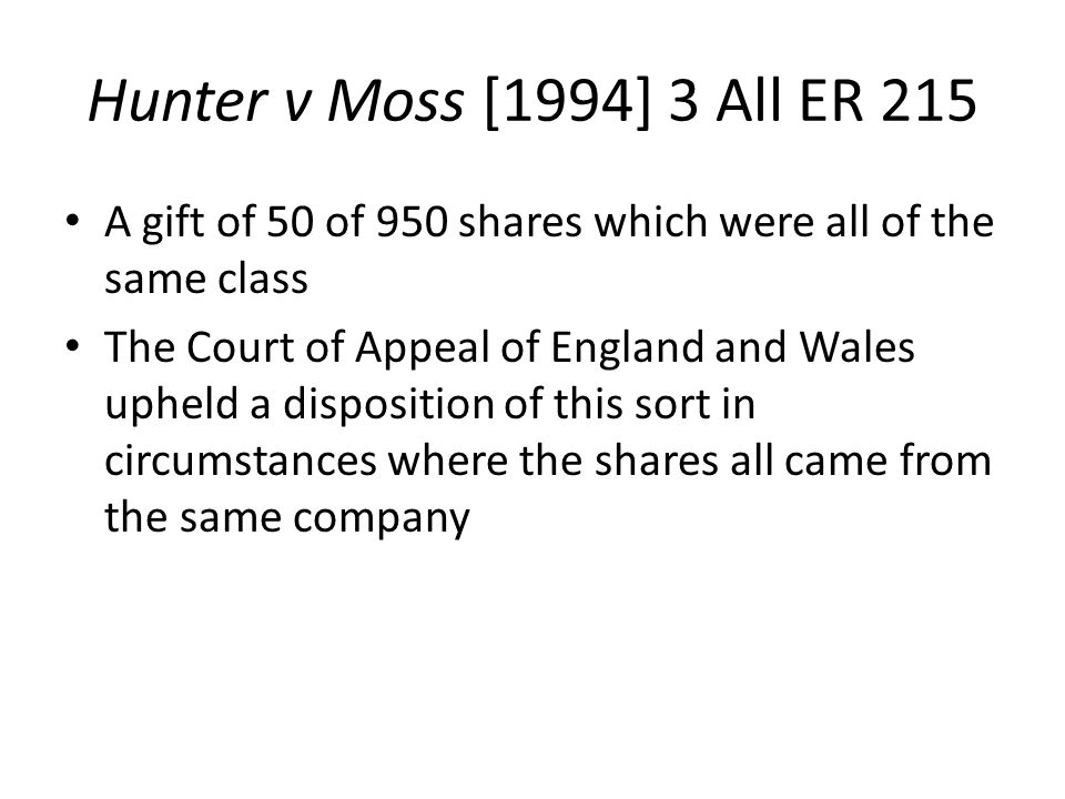 Hunter v Moss [1994] 3 All ER 215 A gift of 50 of 950 shares which were all of the same class The Court of Appeal of England and Wales upheld a disposition of this sort in circumstances where the shares all came from the same company