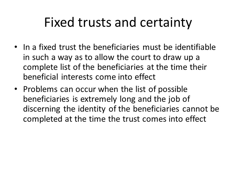 Fixed trusts and certainty In a fixed trust the beneficiaries must be identifiable in such a way as to allow the court to draw up a complete list of the beneficiaries at the time their ben­eficial interests come into effect Problems can occur when the list of possible beneficiaries is extremely long and the job of discerning the identity of the beneficiaries can­not be completed at the time the trust comes into effect