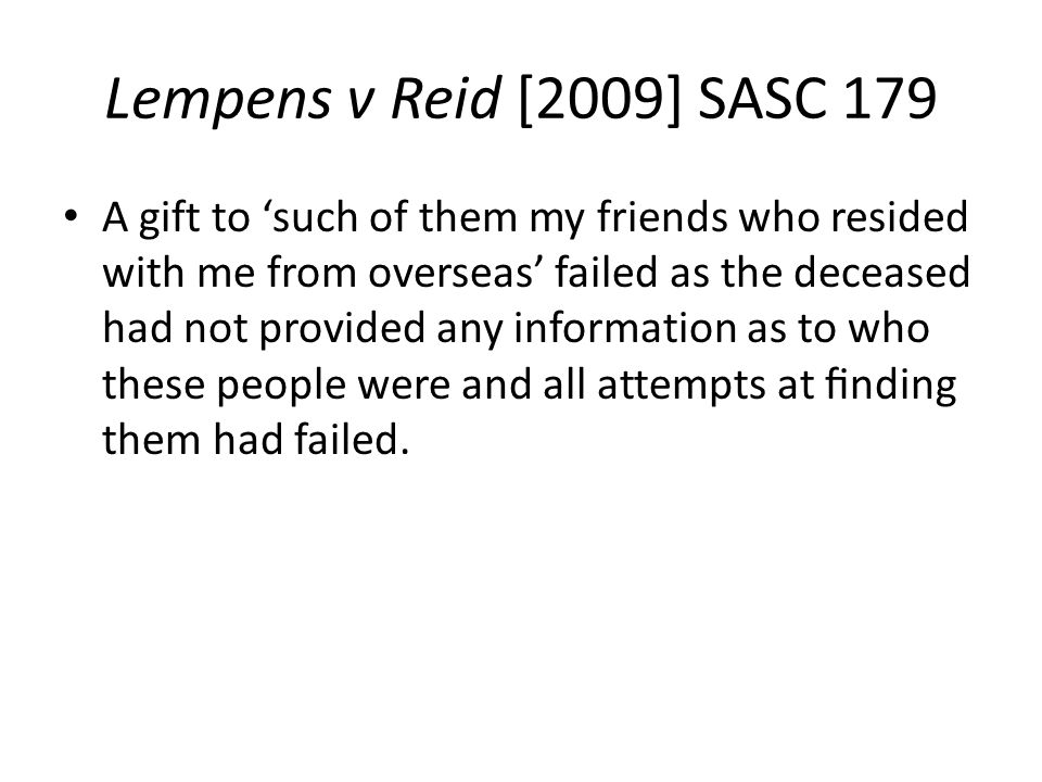 Lempens v Reid [2009] SASC 179 A gift to 'such of them my friends who resided with me from overseas' failed as the deceased had not provided any information as to who these people were and all attempts at finding them had failed.