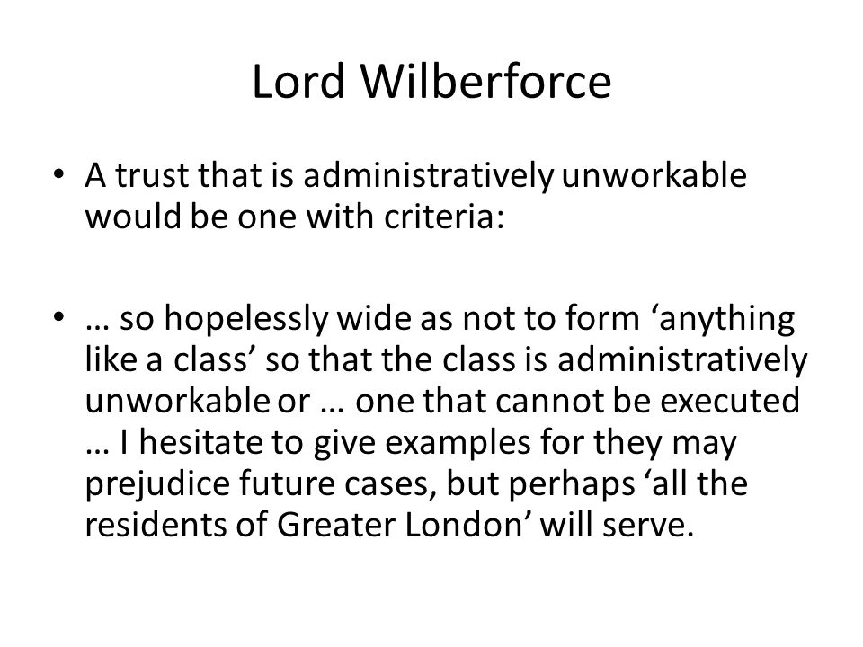 Lord Wilberforce A trust that is administratively unworkable would be one with criteria: … so hopelessly wide as not to form 'anything like a class' so that the class is administratively unworkable or … one that cannot be executed … I hesitate to give examples for they may prejudice future cases, but perhaps 'all the residents of Greater London' will serve.