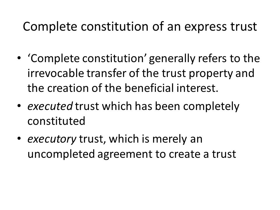 Complete constitution of an express trust 'Complete constitution' generally refers to the irrevocable transfer of the trust property and the crea­tion of the beneficial interest.