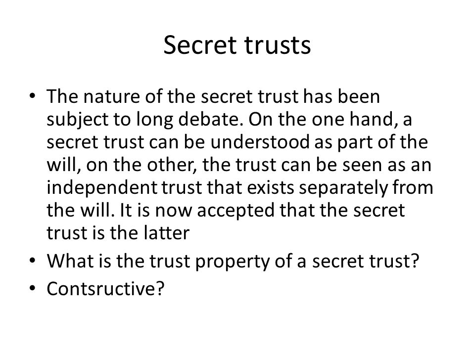 Secret trusts The nature of the secret trust has been subject to long debate.