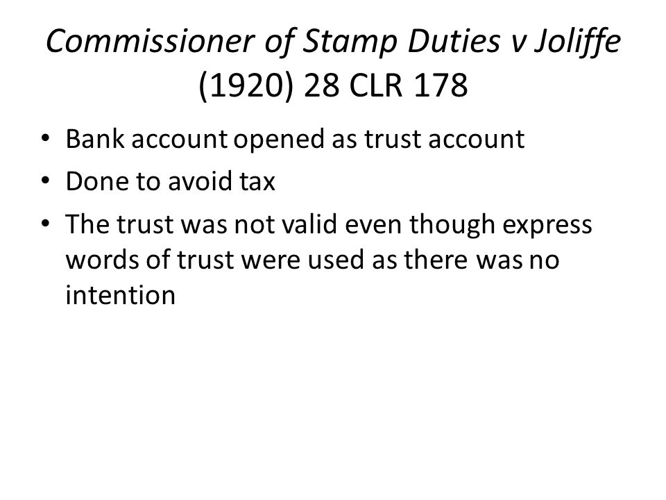 Commissioner of Stamp Duties v Joliffe (1920) 28 CLR 178 Bank account opened as trust account Done to avoid tax The trust was not valid even though express words of trust were used as there was no intention