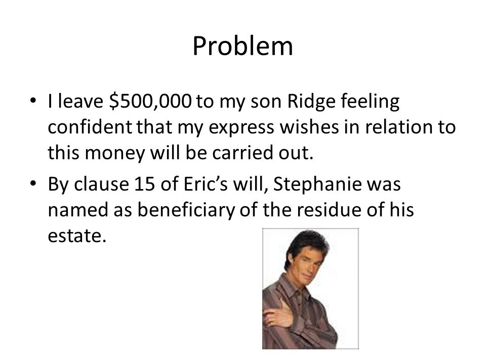 Problem I leave $500,000 to my son Ridge feeling confident that my express wishes in relation to this money will be carried out.