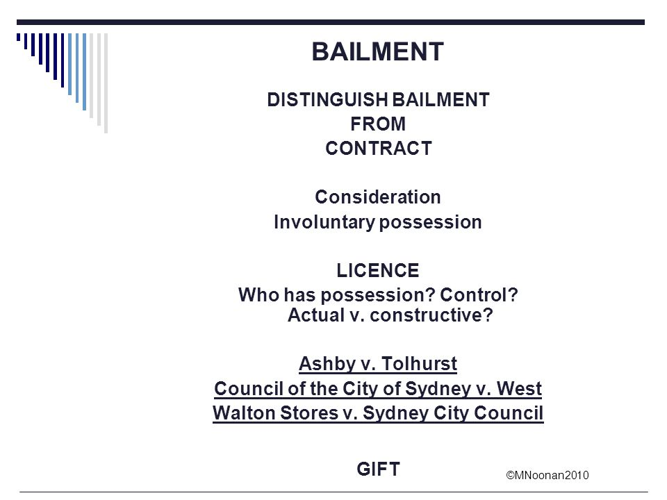 ©MNoonan2010 BAILMENT DISTINGUISH BAILMENT FROM CONTRACT Consideration Involuntary possession LICENCE Who has possession? Control? Actual v. construct