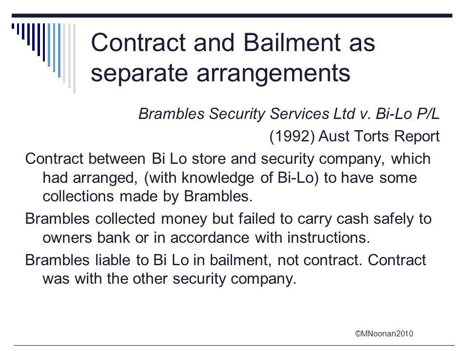 ©MNoonan2010 Contract and Bailment as separate arrangements Brambles Security Services Ltd v. Bi-Lo P/L (1992) Aust Torts Report Contract between Bi L