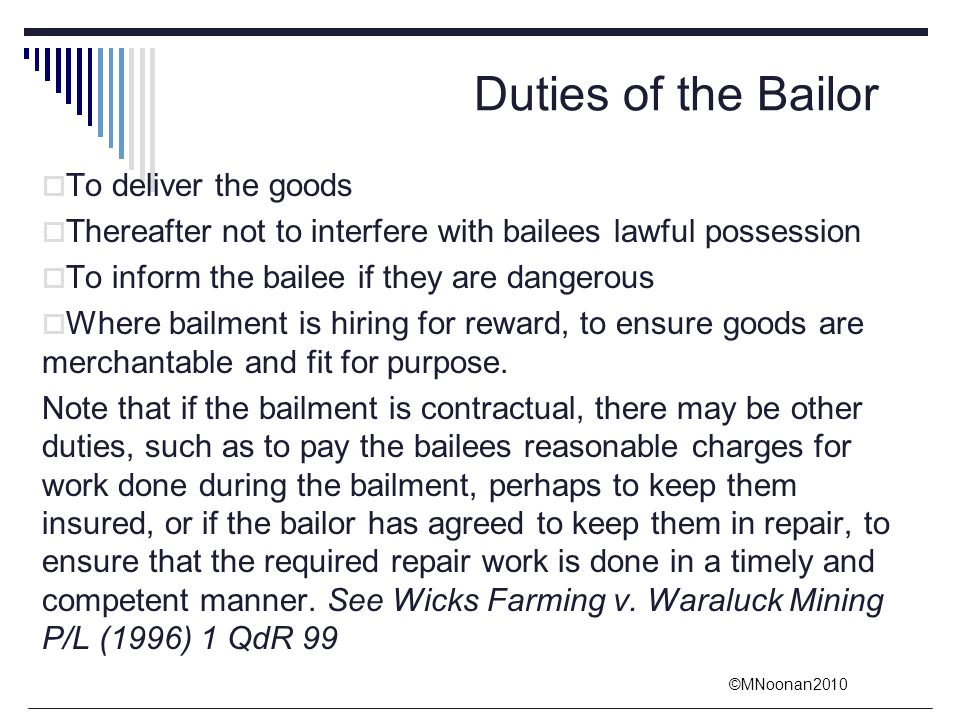 ©MNoonan2010 Duties of the Bailor  To deliver the goods  Thereafter not to interfere with bailees lawful possession  To inform the bailee if they a