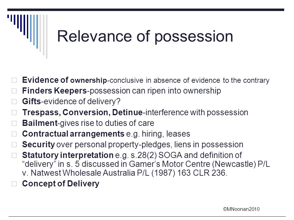 ©MNoonan2010 Relevance of possession  Evidence of ownership-conclusive in absence of evidence to the contrary  Finders Keepers-possession can ripen
