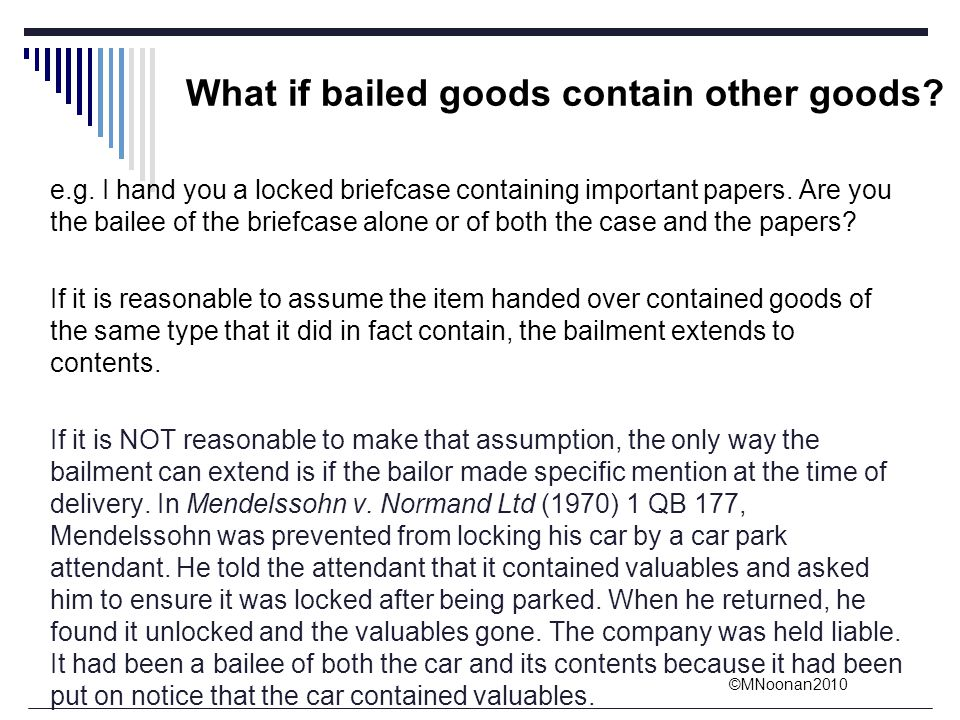 ©MNoonan2010 What if bailed goods contain other goods? e.g. I hand you a locked briefcase containing important papers. Are you the bailee of the brief