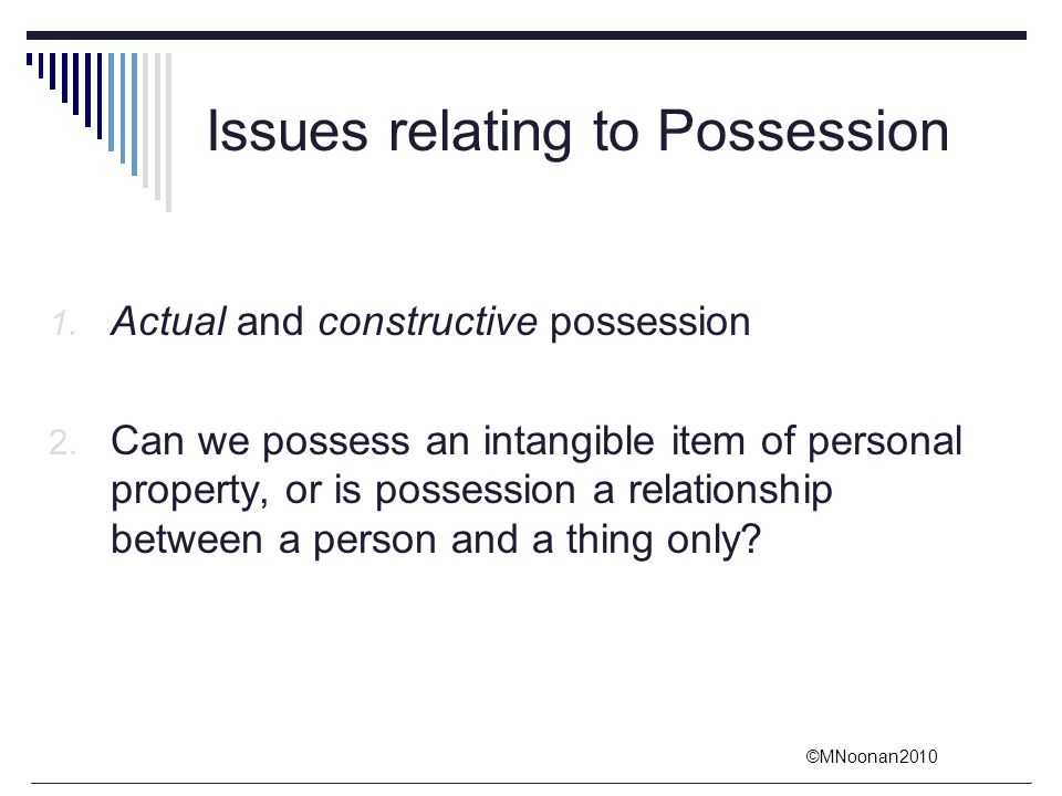 ©MNoonan2010 Issues relating to Possession 1. Actual and constructive possession 2. Can we possess an intangible item of personal property, or is poss