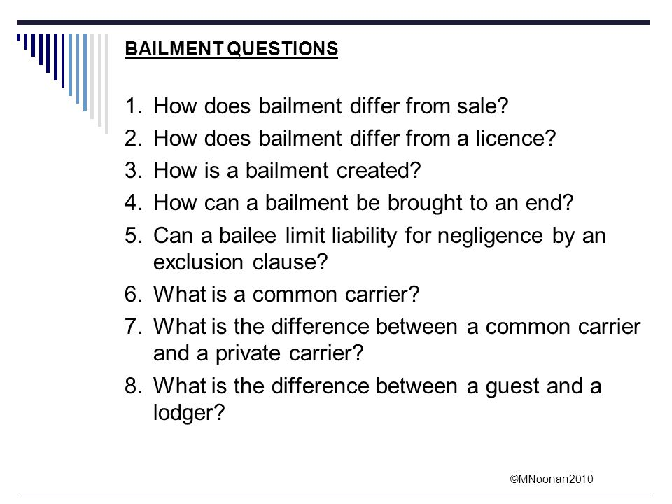 ©MNoonan2010 BAILMENT QUESTIONS 1.How does bailment differ from sale? 2.How does bailment differ from a licence? 3.How is a bailment created? 4.How ca