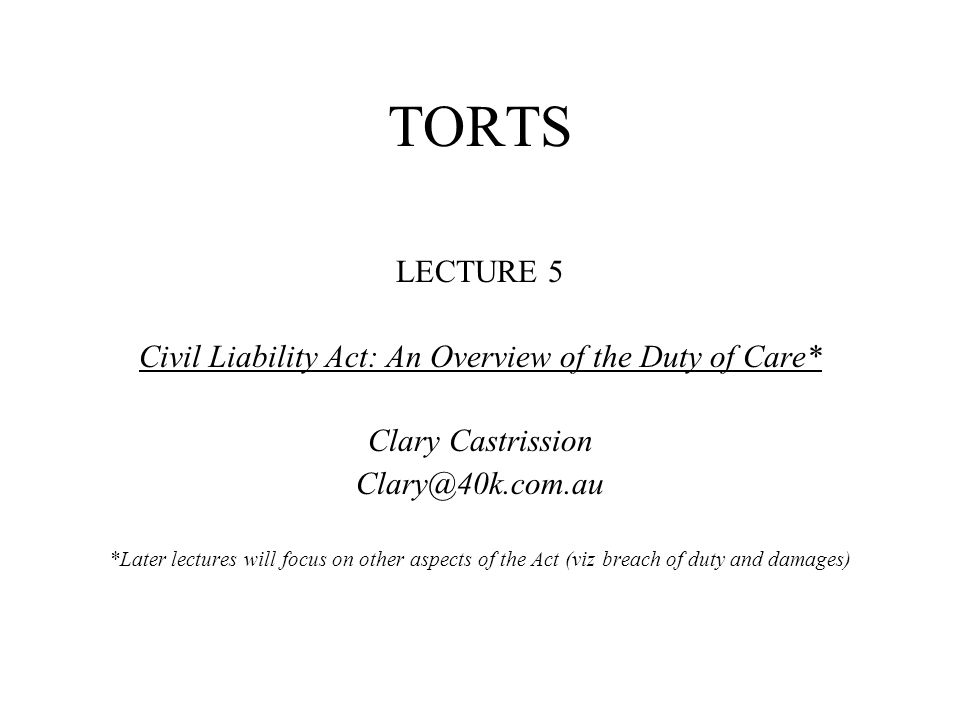 TORTS LECTURE 5 Civil Liability Act: An Overview of the Duty of Care* Clary Castrission *Later lectures will focus on other aspects of the Act (viz breach of duty and damages)