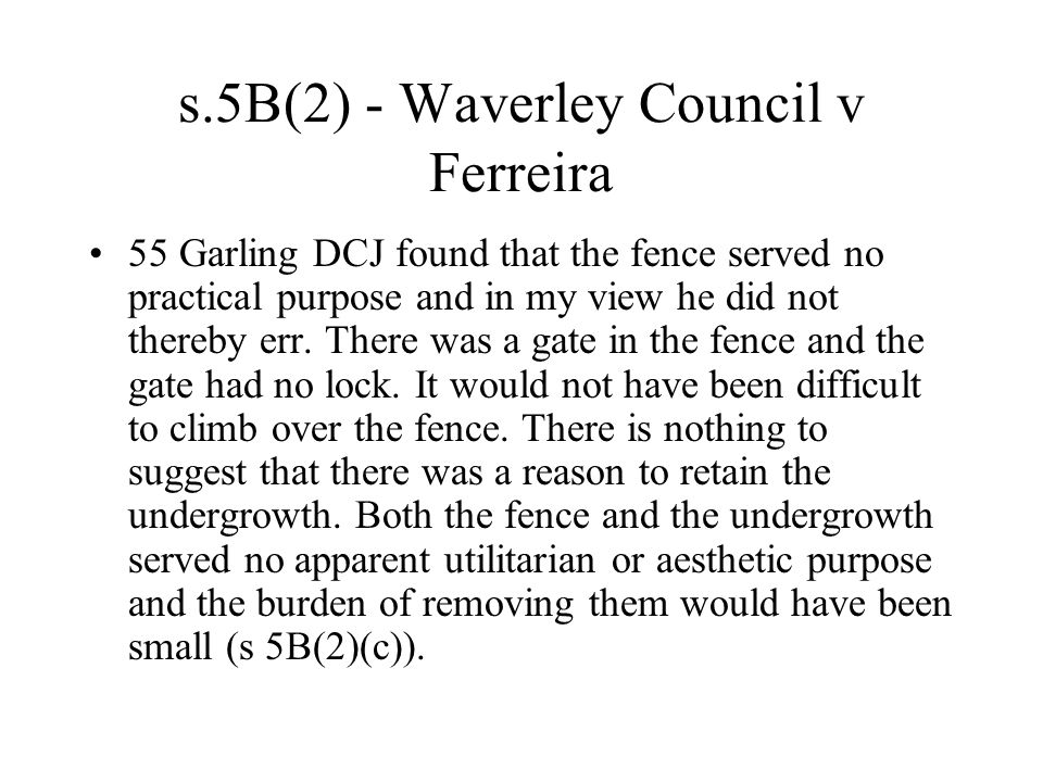 s.5B(2) - Waverley Council v Ferreira 55 Garling DCJ found that the fence served no practical purpose and in my view he did not thereby err.