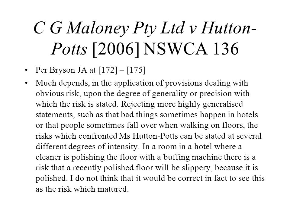 C G Maloney Pty Ltd v Hutton- Potts [2006] NSWCA 136 Per Bryson JA at [172] – [175] Much depends, in the application of provisions dealing with obvious risk, upon the degree of generality or precision with which the risk is stated.