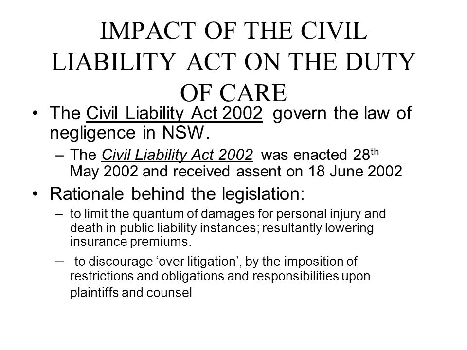 IMPACT OF THE CIVIL LIABILITY ACT ON THE DUTY OF CARE The Civil Liability Act 2002 govern the law of negligence in NSW.