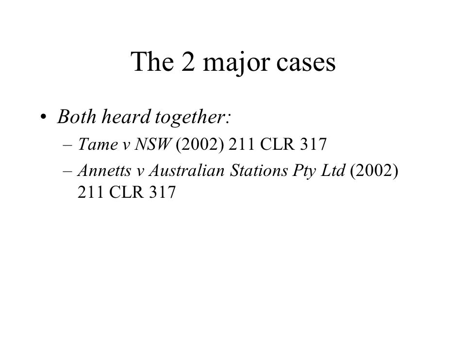 The 2 major cases Both heard together: –Tame v NSW (2002) 211 CLR 317 –Annetts v Australian Stations Pty Ltd (2002) 211 CLR 317