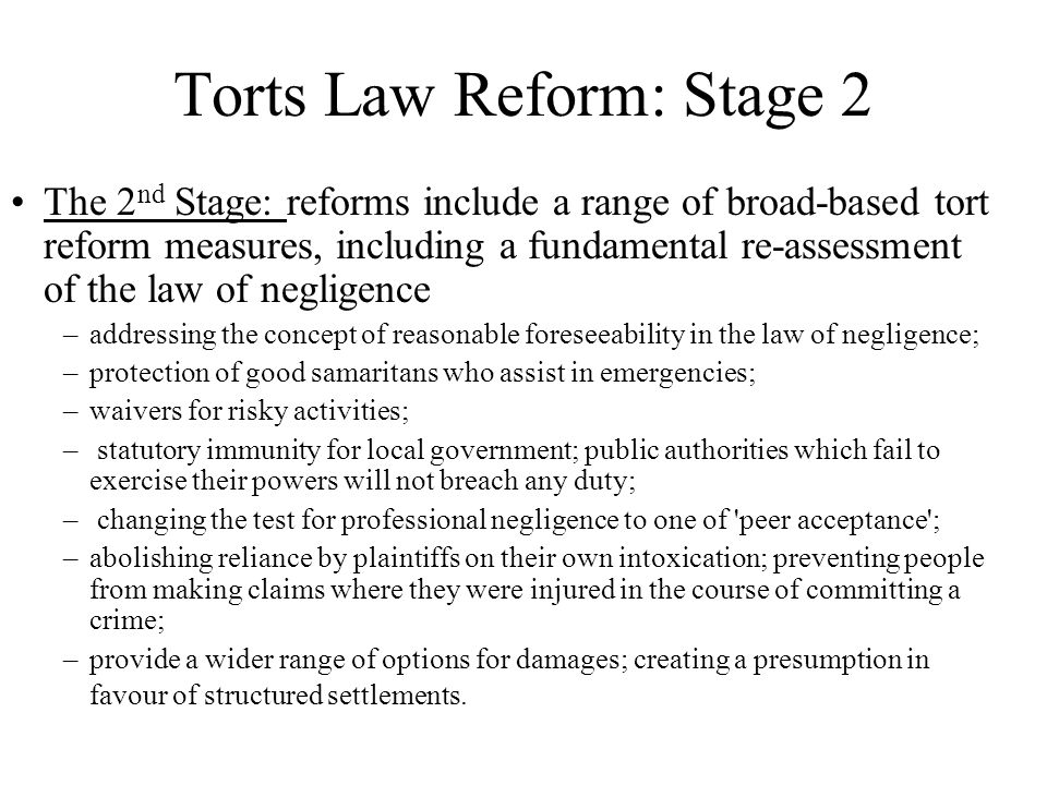 Torts Law Reform: Stage 2 The 2 nd Stage: reforms include a range of broad-based tort reform measures, including a fundamental re-assessment of the law of negligence –addressing the concept of reasonable foreseeability in the law of negligence; –protection of good samaritans who assist in emergencies; –waivers for risky activities; – statutory immunity for local government; public authorities which fail to exercise their powers will not breach any duty; – changing the test for professional negligence to one of peer acceptance ; –abolishing reliance by plaintiffs on their own intoxication; preventing people from making claims where they were injured in the course of committing a crime; –provide a wider range of options for damages; creating a presumption in favour of structured settlements.