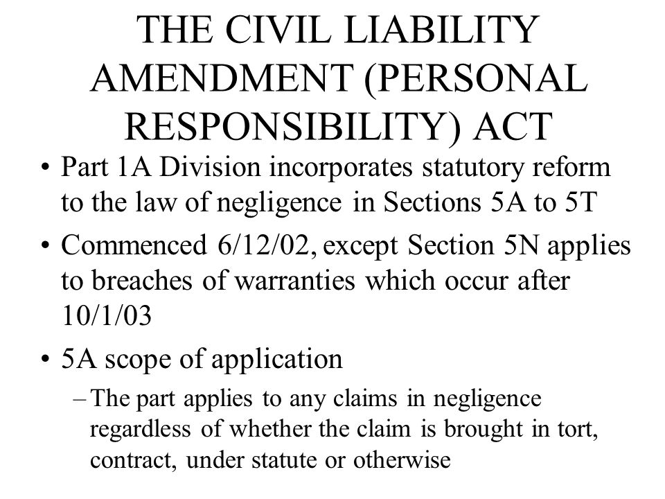 THE CIVIL LIABILITY AMENDMENT (PERSONAL RESPONSIBILITY) ACT Part 1A Division incorporates statutory reform to the law of negligence in Sections 5A to 5T Commenced 6/12/02, except Section 5N applies to breaches of warranties which occur after 10/1/03 5A scope of application –The part applies to any claims in negligence regardless of whether the claim is brought in tort, contract, under statute or otherwise