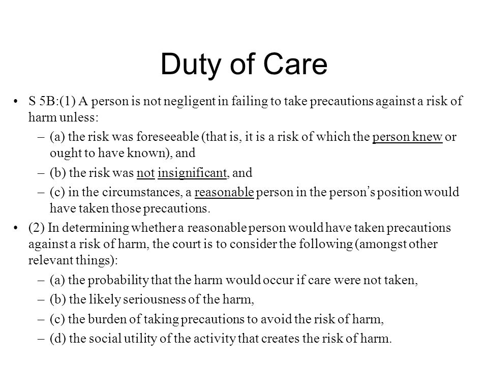 Duty of Care S 5B:(1) A person is not negligent in failing to take precautions against a risk of harm unless: –(a) the risk was foreseeable (that is, it is a risk of which the person knew or ought to have known), and –(b) the risk was not insignificant, and –(c) in the circumstances, a reasonable person in the person ' s position would have taken those precautions.