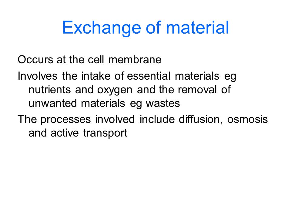 Exchange of material Occurs at the cell membrane Involves the intake of essential materials eg nutrients and oxygen and the removal of unwanted materials eg wastes The processes involved include diffusion, osmosis and active transport
