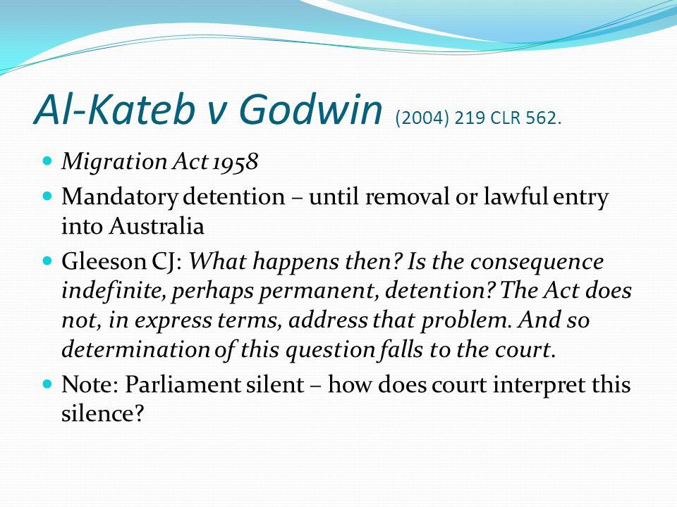 Al-Kateb v Godwin (2004) 219 CLR 562. Migration Act 1958 Mandatory detention – until removal or lawful entry into Australia Gleeson CJ: What happens t