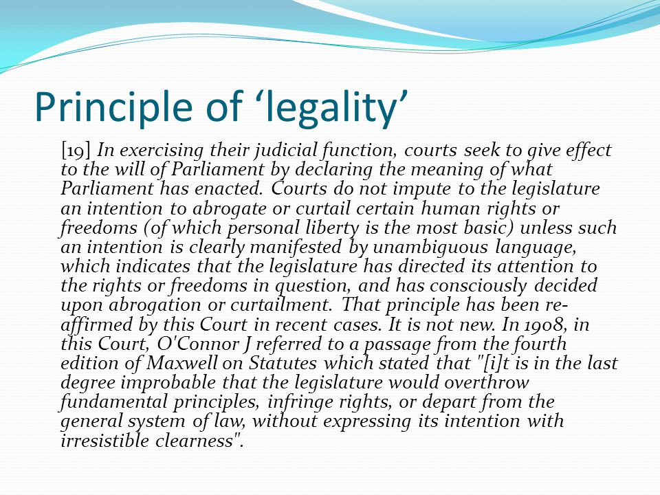 Principle of 'legality' [19] In exercising their judicial function, courts seek to give effect to the will of Parliament by declaring the meaning of w