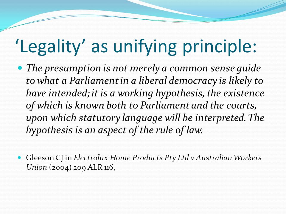 'Legality' as unifying principle: The presumption is not merely a common sense guide to what a Parliament in a liberal democracy is likely to have int