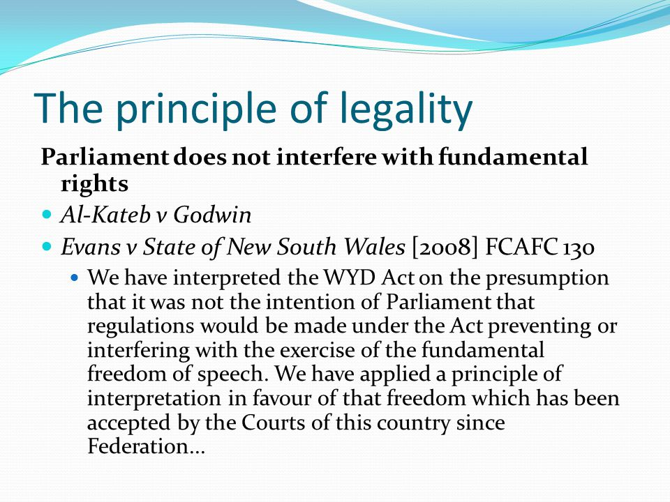 The principle of legality Parliament does not interfere with fundamental rights Al-Kateb v Godwin Evans v State of New South Wales [2008] FCAFC 130 We