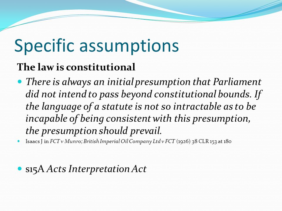 Specific assumptions The law is constitutional There is always an initial presumption that Parliament did not intend to pass beyond constitutional bou