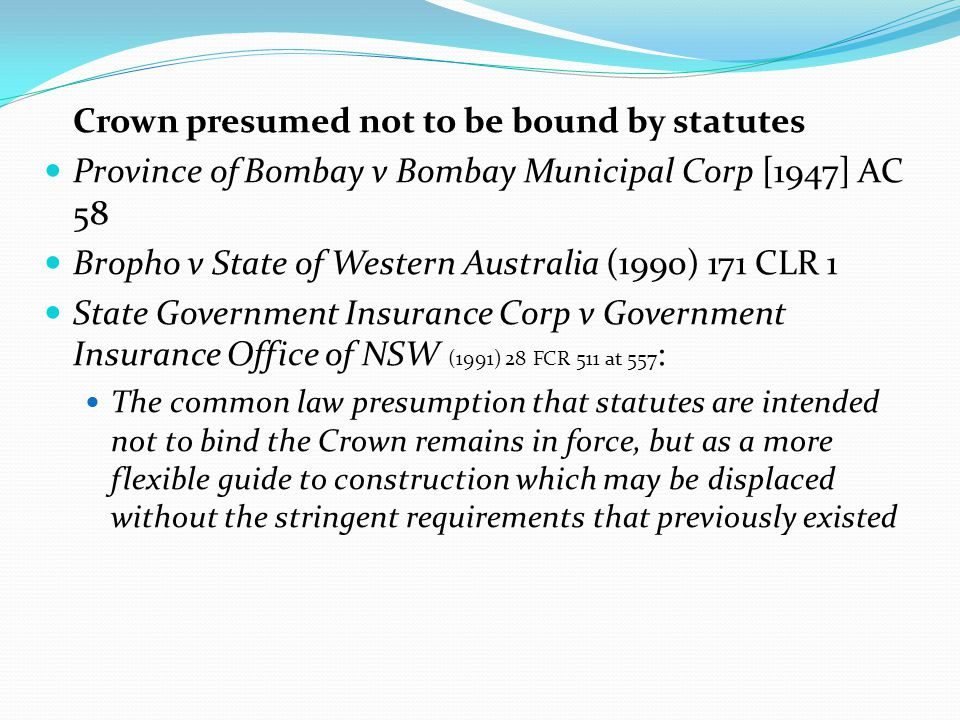Crown presumed not to be bound by statutes Province of Bombay v Bombay Municipal Corp [1947] AC 58 Bropho v State of Western Australia (1990) 171 CLR