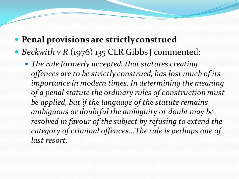 Penal provisions are strictly construed Beckwith v R (1976) 135 CLR Gibbs J commented: The rule formerly accepted, that statutes creating offences are