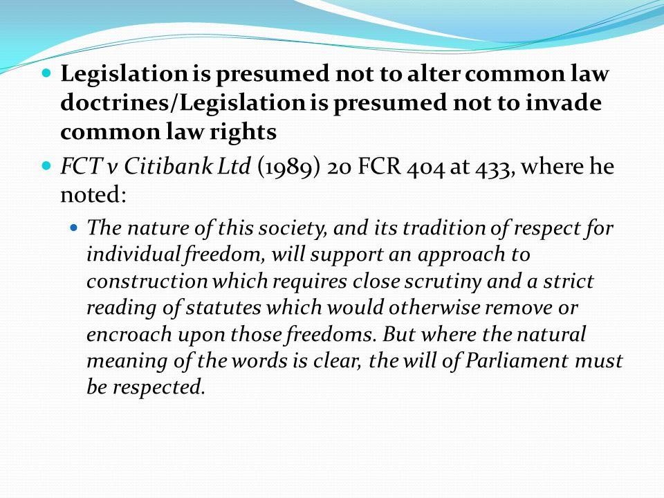 Legislation is presumed not to alter common law doctrines/Legislation is presumed not to invade common law rights FCT v Citibank Ltd (1989) 20 FCR 404