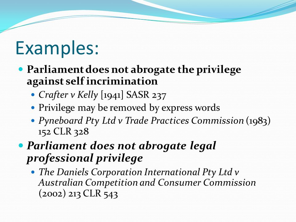 Examples: Parliament does not abrogate the privilege against self incrimination Crafter v Kelly [1941] SASR 237 Privilege may be removed by express wo