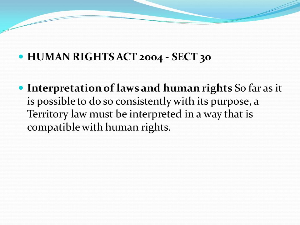 HUMAN RIGHTS ACT 2004 - SECT 30 Interpretation of laws and human rights So far as it is possible to do so consistently with its purpose, a Territory l