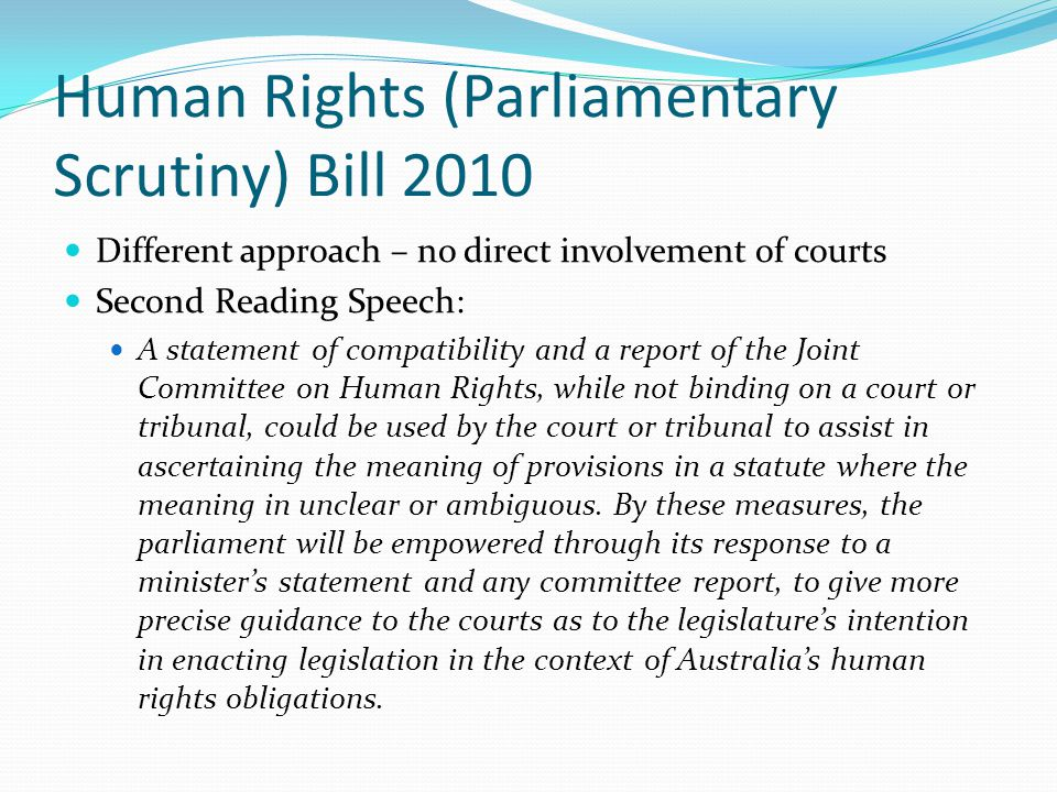 UK: Human Rights Act 1968 3(1) So far as it is possible to do so, primary legislation and subordinate legislation must be read and given effect in a way which is compatible with the Convention rights Attorney Generals Reference No 4 2002 per Lord Bingham: The interpretative obligation under s3 is a very strong and far reaching one and may require the court to depart from the legislative intention of Parliament A Convention compliant interpretation under s3 is a primary remedial measure and a declaration of incompatibility under s4 an exceptional course.