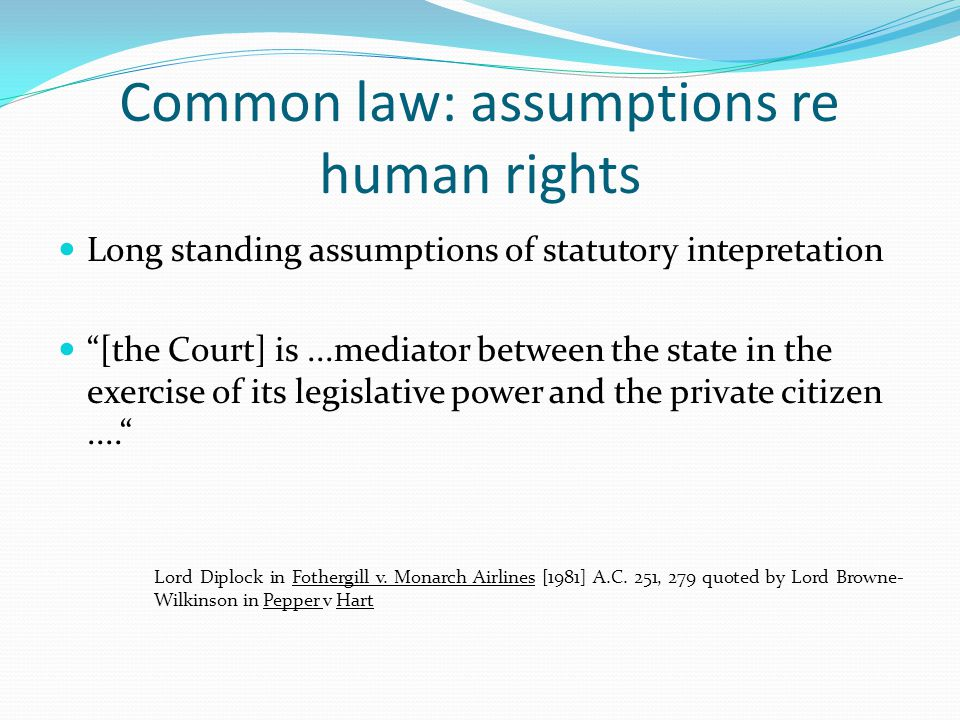 """Common law: assumptions re human rights Long standing assumptions of statutory intepretation """"[the Court] is...mediator between the state in the exerc"""