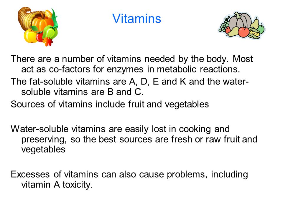 Vitamins There are a number of vitamins needed by the body. Most act as co-factors for enzymes in metabolic reactions. The fat-soluble vitamins are A,