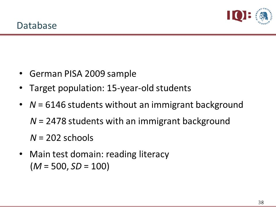 Database German PISA 2009 sample Target population: 15-year-old students N = 6146 students without an immigrant background N = 2478 students with an immigrant background N = 202 schools Main test domain: reading literacy (M = 500, SD = 100) 38