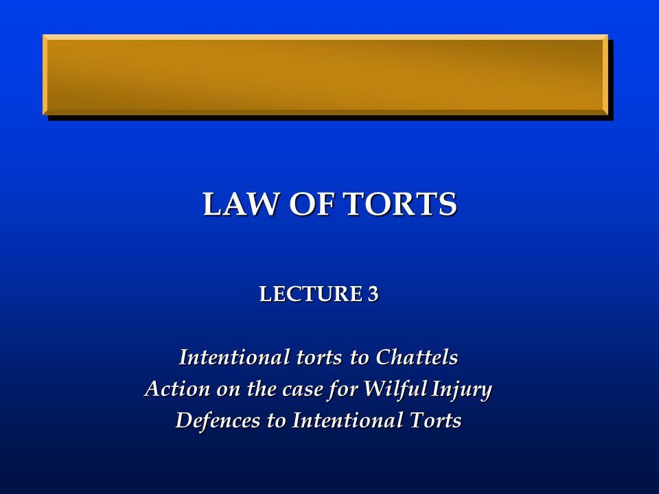 LAW OF TORTS LECTURE 3 Intentional torts to Chattels Action on the case for Wilful Injury Defences to Intentional Torts
