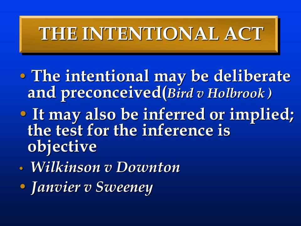 THE INTENTIONAL ACT The intentional may be deliberate and preconceived( Bird v Holbrook ) The intentional may be deliberate and preconceived( Bird v H